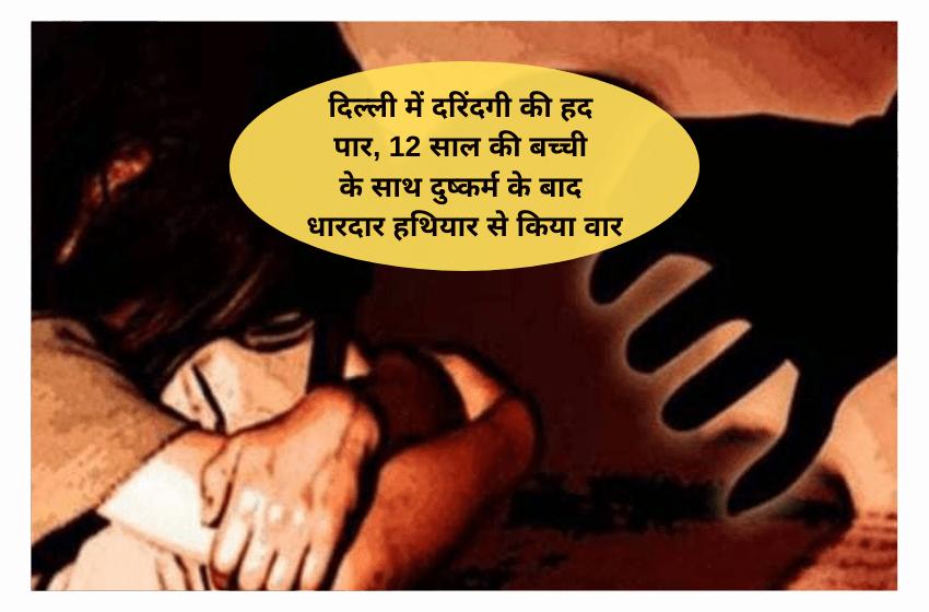 दिल्ली में दरिंदगी की हद पार, 12 साल की बच्ची के साथ दुष्कर्म के बाद धारदार हथियार से किया वार