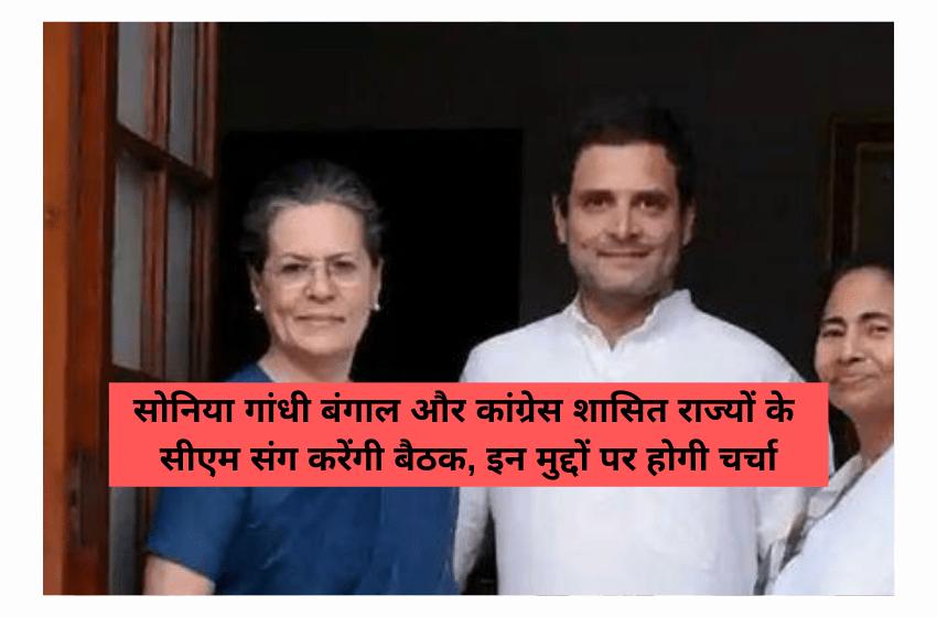 सोनिया गांधी बंगाल और कांग्रेस शासित राज्यों के सीएम संग करेंगी बैठक, इन मुद्दों पर होगी चर्चा