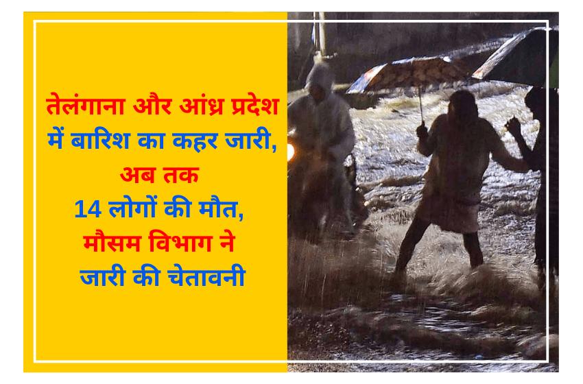 तेलंगाना और आंध्र प्रदेश में बारिश का कहर जारी, अब तक 14 लोगों की मौत, मौसम विभाग ने जारी की चेतावनी