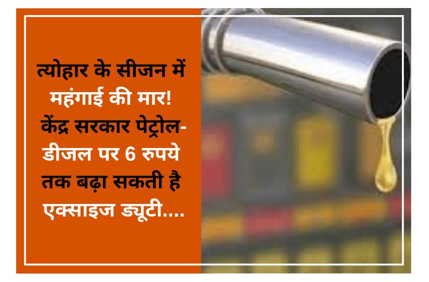 त्योहार के सीजन में महंगाई की मार! केंद्र सरकार पेट्रोल-डीजल पर 6 रुपये तक बढ़ा सकती है एक्साइज ड्यूटी….