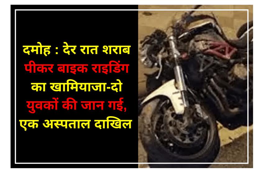 दमोह : देर रात शराब पीकर बाइक राइडिंग का खामियाजा-दो युवकों की जान गई, एक अस्पताल दाखिल