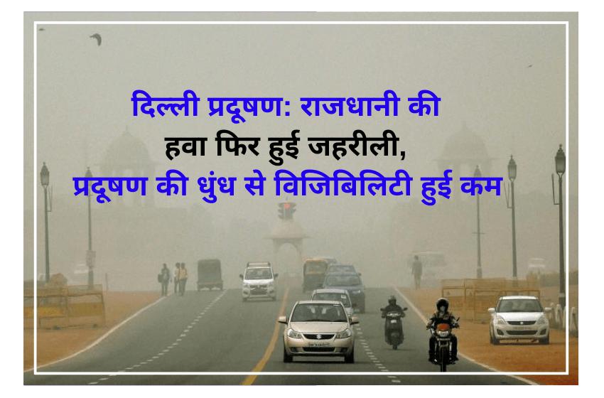 दिल्ली प्रदूषण: राजधानी की हवा फिर हुई जहरीली, प्रदूषण की धुंध से विजिबिलिटी हुई कम