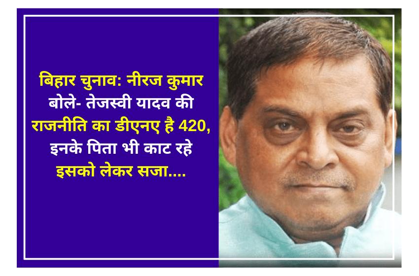 बिहार चुनाव: नीरज कुमार बोले- तेजस्वी यादव की राजनीति का डीएनए है 420, इनके पिता भी काट रहे इसको लेकर सजा….