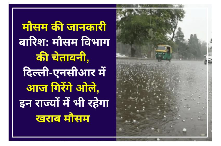 मौसम की जानकारी बारिश: मौसम विभाग की चेतावनी, दिल्ली-एनसीआर में आज गिरेंगे ओले, इन राज्यों में भी रहेगा खराब मौसम