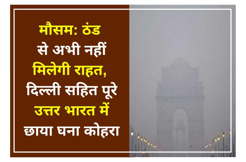 मौसम: ठंड से अभी नहीं मिलेगी राहत, दिल्ली सहित पूरे उत्तर भारत में छाया घना कोहरा