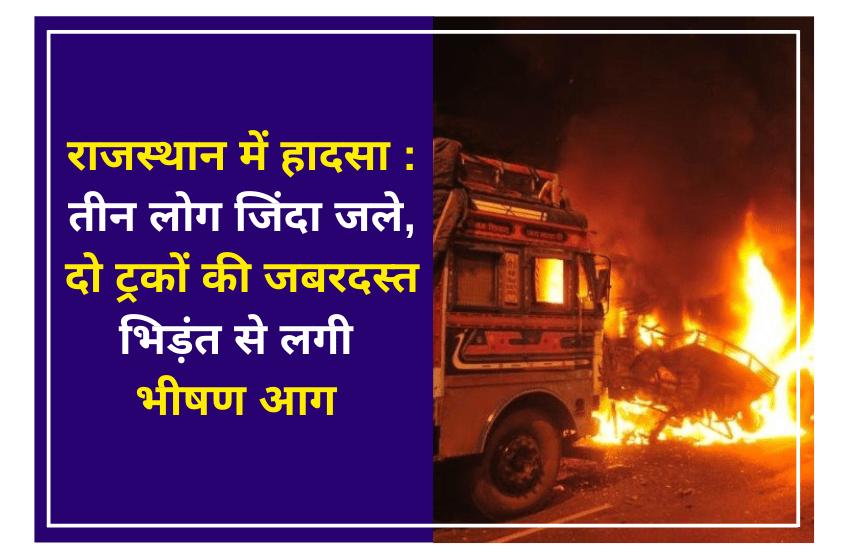 राजस्थान में हादसा : तीन लोग जिंदा जले, दो ट्रकों की जबरदस्त भिड़ंत से लगी भीषण आग