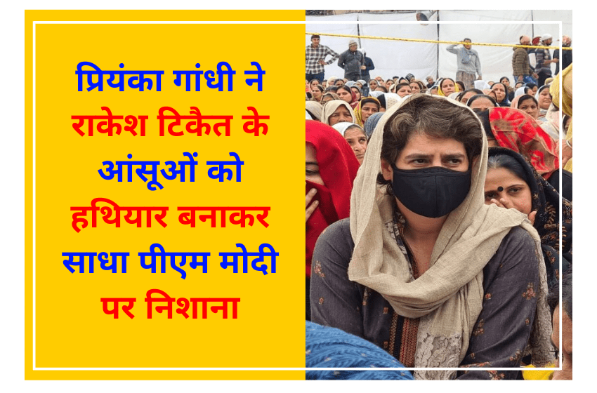 प्रियंका गांधी ने राकेश टिकैत के आंसूओं को हथियार बनाकर साधा पीएम मोदी पर निशाना