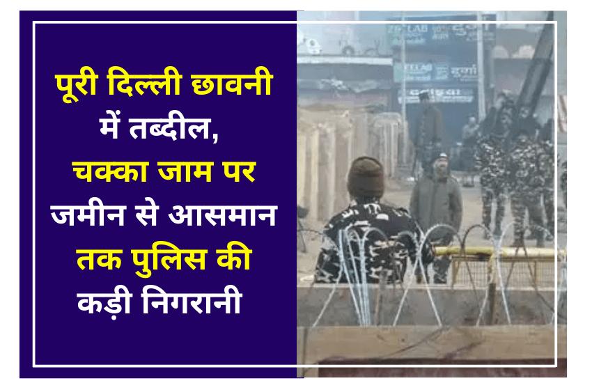 पूरी दिल्ली छावनी में तब्दील, चक्का जाम पर जमीन से आसमान तक पुलिस की कड़ी निगरानी