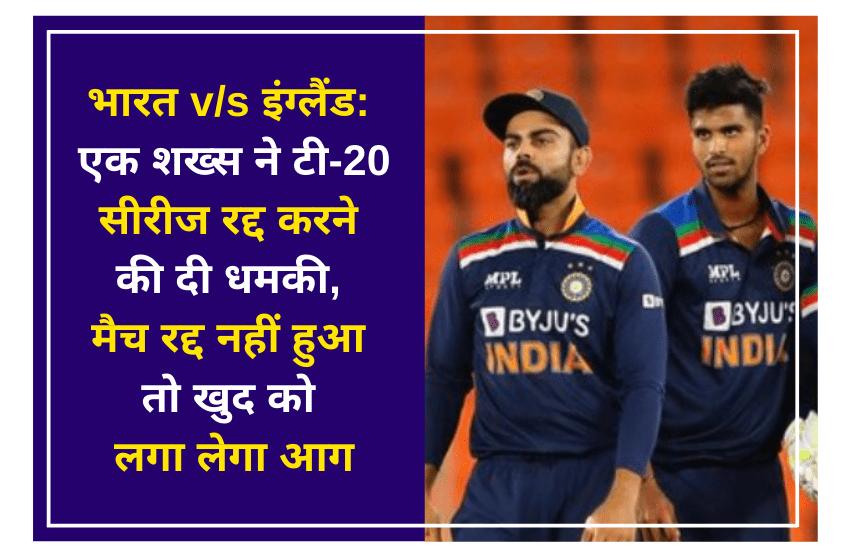 भारत v/s इंग्लैंड: एक शख्स ने टी-20 सीरीज रद्द करने की दी धमकी, मैच रद्द नहीं हुआ तो खुद को लगा लेगा आग