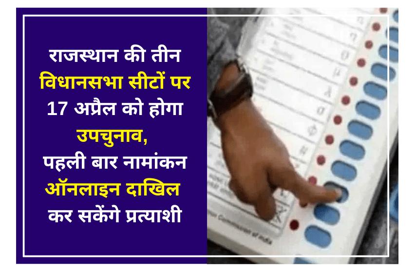 राजस्थान की तीन विधानसभा सीटों पर 17 अप्रैल को होगा उपचुनाव, पहली बार नामांकन ऑनलाइन दाखिल कर सकेंगे प्रत्याशी