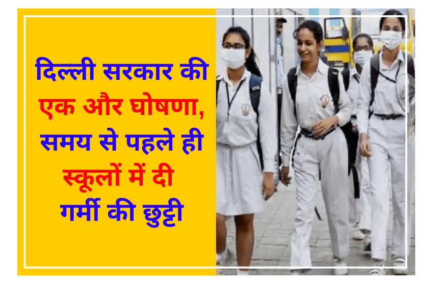 दिल्ली सरकार की एक और घोषणा, समय से पहले ही स्कूलों में दी गर्मी की छुट्टी