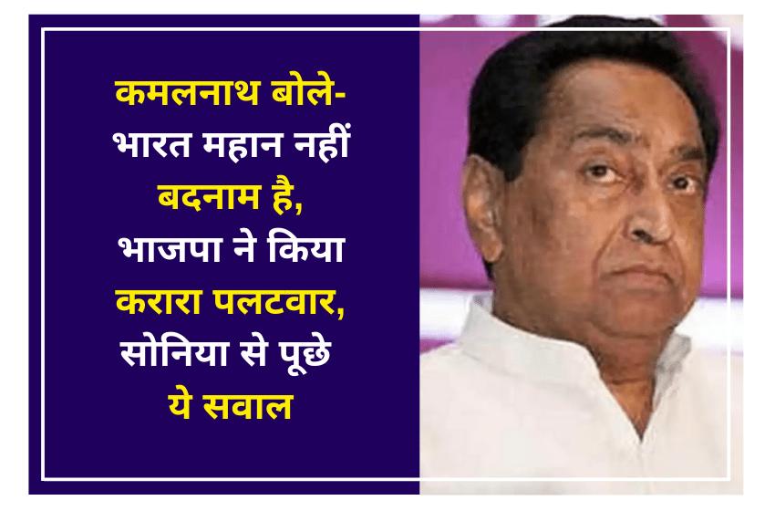 कमलनाथ बोले- भारत महान नहीं बदनाम है, भाजपा ने किया करारा पलटवार, सोनिया से पूछे ये सवाल