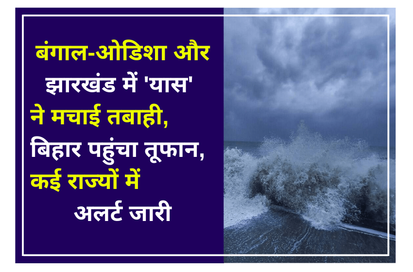 बंगाल-ओडिशा और झारखंड में 'यास' ने मचाई तबाही, बिहार पहुंचा तूफान, कई राज्यों में अलर्ट जारी