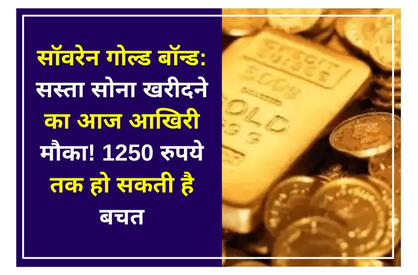 सॉवरेन गोल्ड बॉन्ड: सस्ता सोना खरीदने का आज आखिरी मौका! 1250 रुपये तक हो सकती है बचत