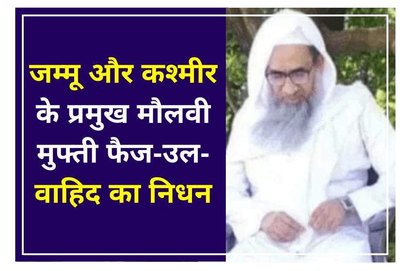 जम्मू और कश्मीर के प्रमुख मौलवी मुफ्ती फैज-उल-वाहिद का निधन