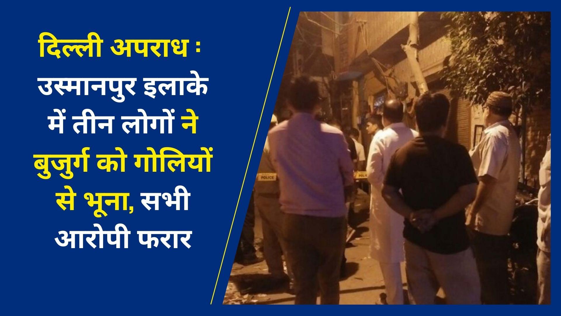 दिल्ली अपराध : उस्मानपुर इलाके में तीन लोगों ने बुजुर्ग को गोलियों से भूना, सभी आरोपी फरार