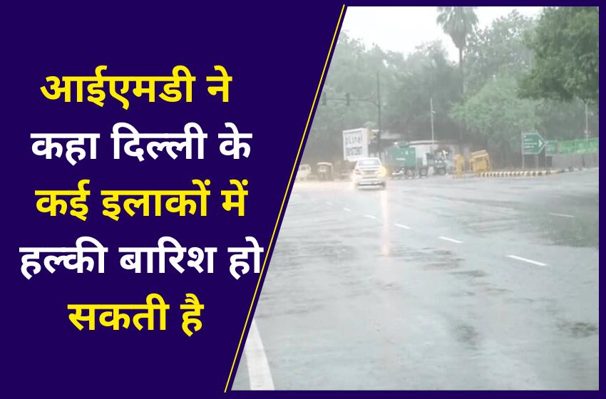 आईएमडी ने कहा दिल्ली के कई इलाकों में हल्की बारिश हो सकती है