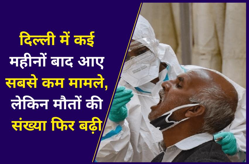 दिल्ली में कई महीनों बाद आए सबसे कम मामले, लेकिन मौतों की संख्या फिर बढ़ी