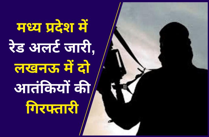 मध्य प्रदेश में रेड अलर्ट जारी, लखनऊ में दो आतंकियों की गिरफ्तारी