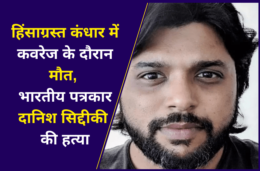 हिंसाग्रस्त कंधार में कवरेज के दौरान मौत, भारतीय पत्रकार दानिश सिद्दीकी की हत्या