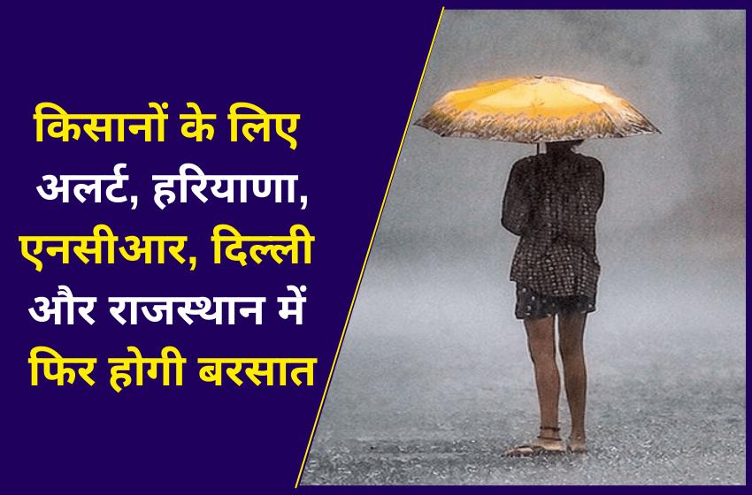 किसानों के लिए अलर्ट, हरियाणा, एनसीआर, दिल्ली और राजस्थान में फिर होगी बरसात