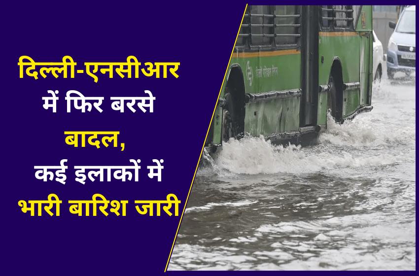 दिल्ली-एनसीआर में फिर बरसे बादल, कई इलाकों में भारी बारिश जारी