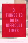 3 things to do in Difficult times