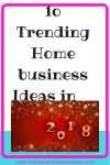 10 Trending Home Business Ideas in 2018