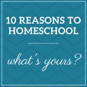 10 Reasons to Homeschool - What's Yours?