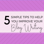 5 Simple Tips to Help You Improve Your Blog Writing