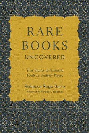 Rare Books Uncovered: True Stories of Fantastic Finds in Unlikely Places by Rebecca Rego Barry.