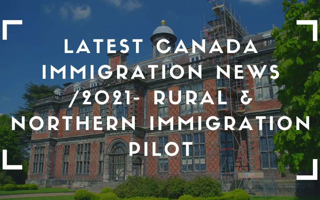 Latest Canada Immigration News /2021- Rural & Northern Immigration Pilot