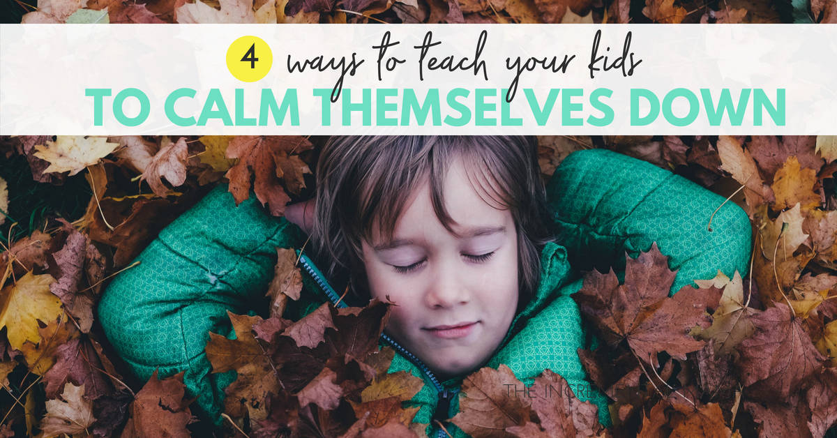 4 Ways to Teach Your Kids to Calm Themselves Down