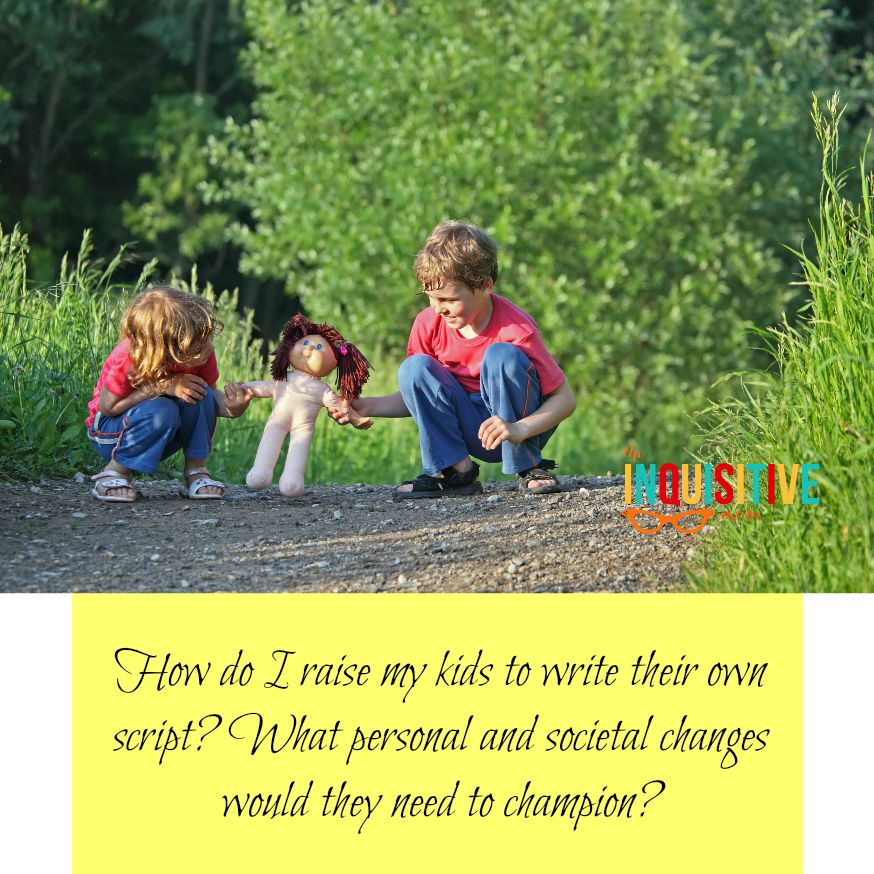 How do I raise my kids to write their own script? What personal and societal changes would they need to champion? What does teaching kids to rewrite the life script look like?