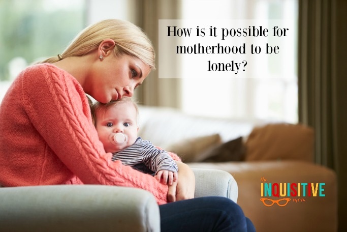 How is it possible for motherhood to be lonely?