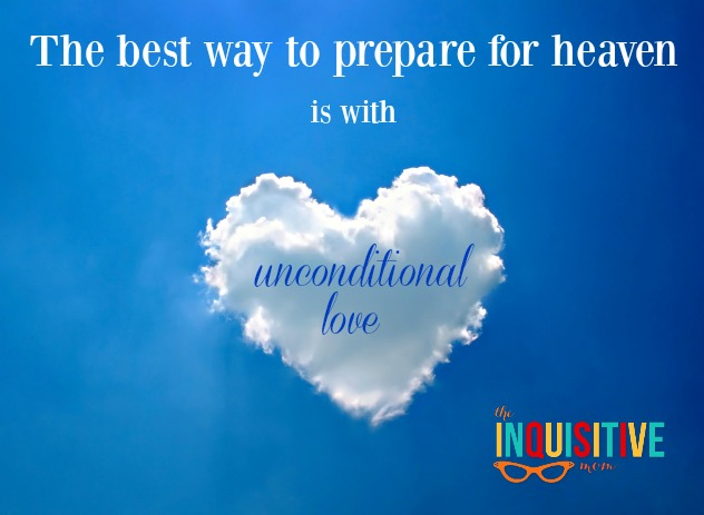 The best way to prepare for heaven is with unconditional love.