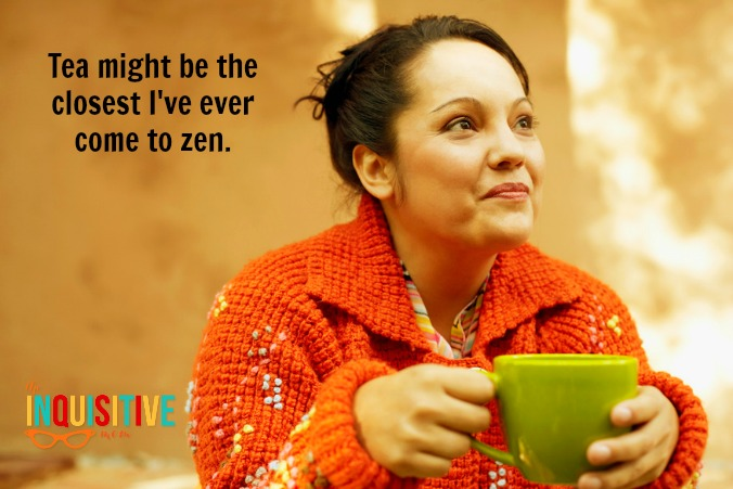 tea might be the closest I've ever come to zen.