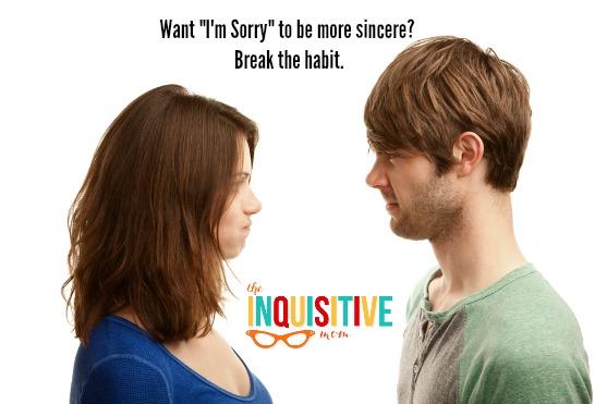 Make I'm Sorry more sincere. Break the habit.