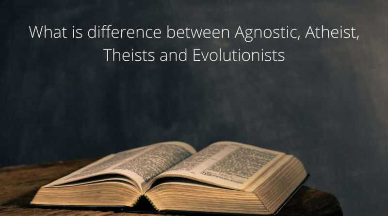 What is the difference between Agnostic, Atheist, Theists and Evolutionists