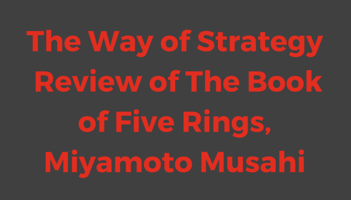 The Way of Strategy – Review of The Book of Five Rings, Miyamoto Musahi