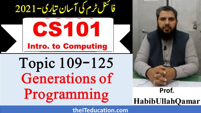 CS101 Final Term preparation 2021 - Generations of Programmig Languages - Topic 109-125 New Course - Fall 2021 - Revised Study Scheme