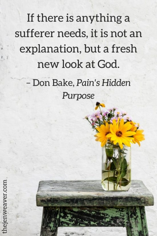 If there is anything a sufferer needs, it is not an explanation, but a fresh new look at God. – Don Bake, Pain's Hidden Purpose