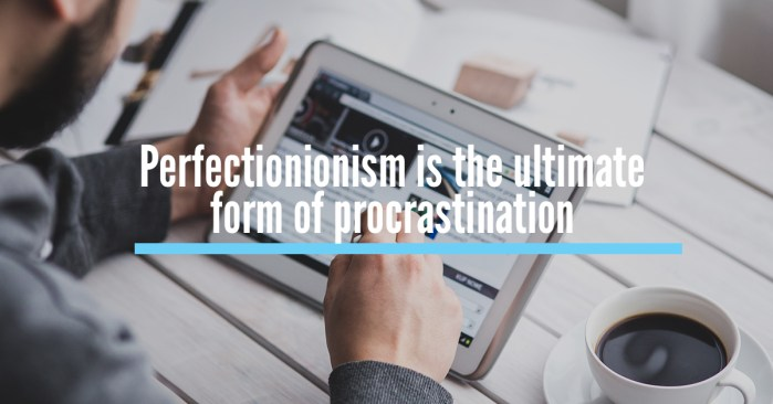 Perfectionionism is the ultimate form of procrastination