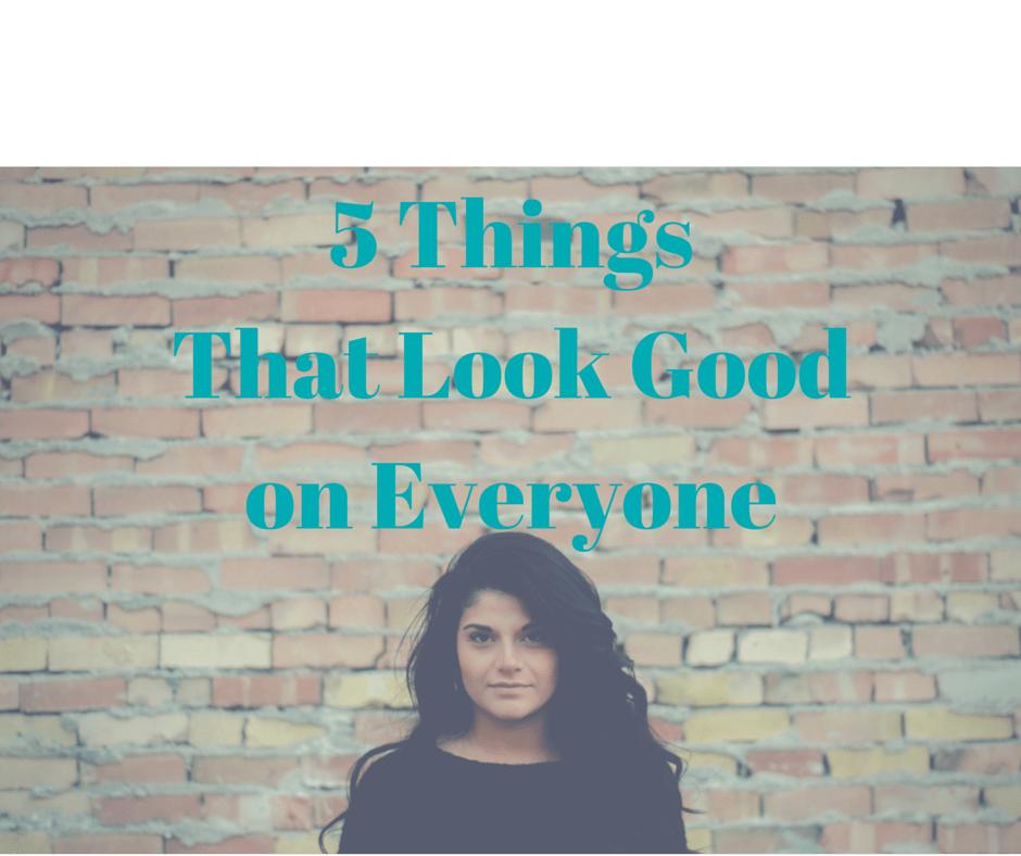 5 Things That Look Good on Everyone