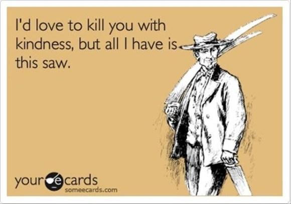 I've also come to realize that I talk about killing people an awful lot. But don't worry. I'm highly unlikely to follow through. It's just my twisted mind at work.