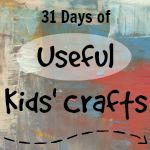 31 Days of Useful Kids' Crafts