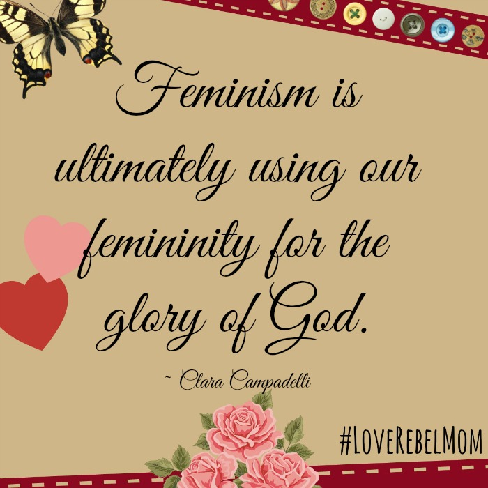 """Feminism is ultimately using our feminity for the glory of God."" - Clara Campadelli, #LoveRebelMom"