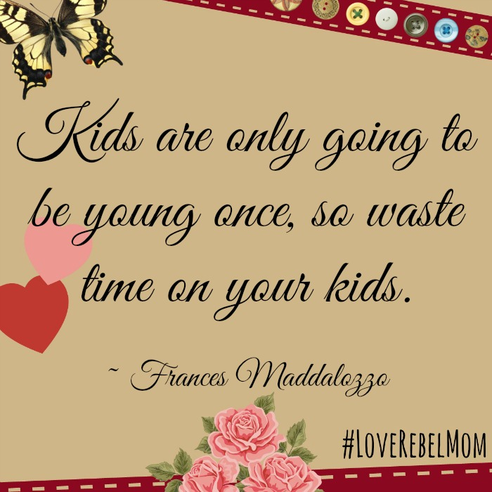 """kids are only going to be young once, so waste time on your kids."" ~ Frances Maddalozzo, #LoveRebelMom"