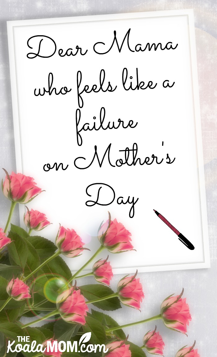 Dear Mama who feels like a failure on Mother's Day (letter with roses and a pink pen)