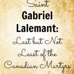 Saint Gabriel Lalemant — Last but not Least of the Canadian Martyrs